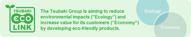 "The Tsubaki Group is aiming to reduce environmental impacts (""Ecology"") and increase value for its customers (""Economy"") by developing eco-friendly products."